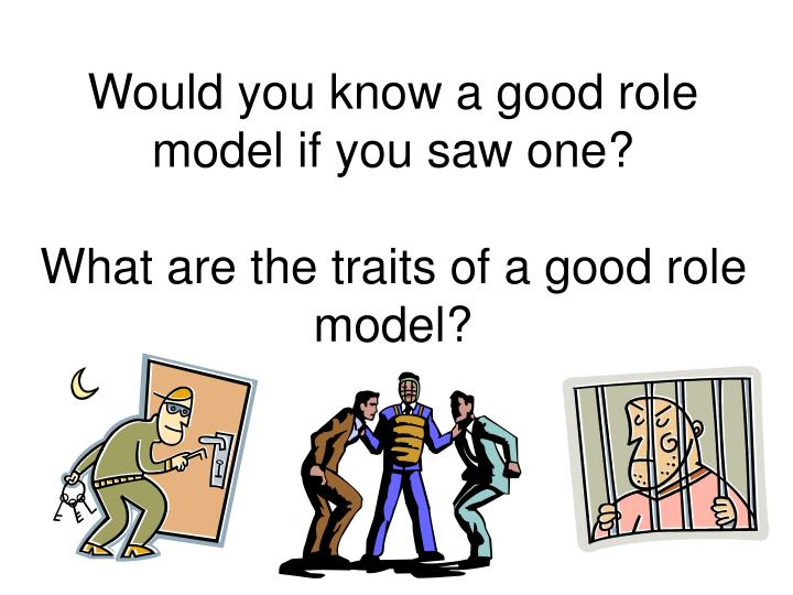 being a good role model to A role model is a person whose behavior, example, or success is or can be emulated by others, especially by younger people the term role model is credited to sociologist robert k merton, who coined the phrase during his career.