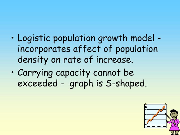 Logistic population growth model -  incorporates affect of population density on rate of increase.