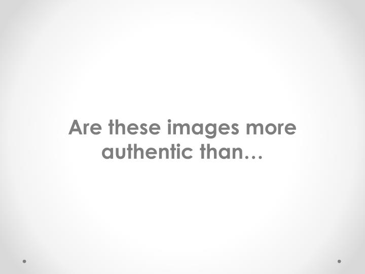 Are these images more authentic than…