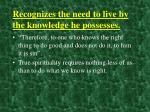recognizes the need to live by the knowledge he possesses