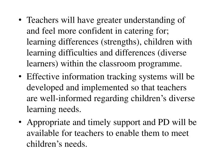 Teachers will have greater understanding of and feel more confident in catering for;