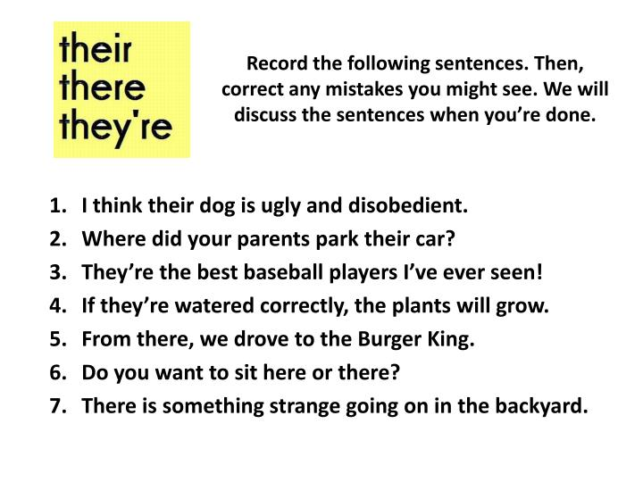 Record the following sentences. Then, correct any mistakes you might see. We will discuss the sentences when you're done.
