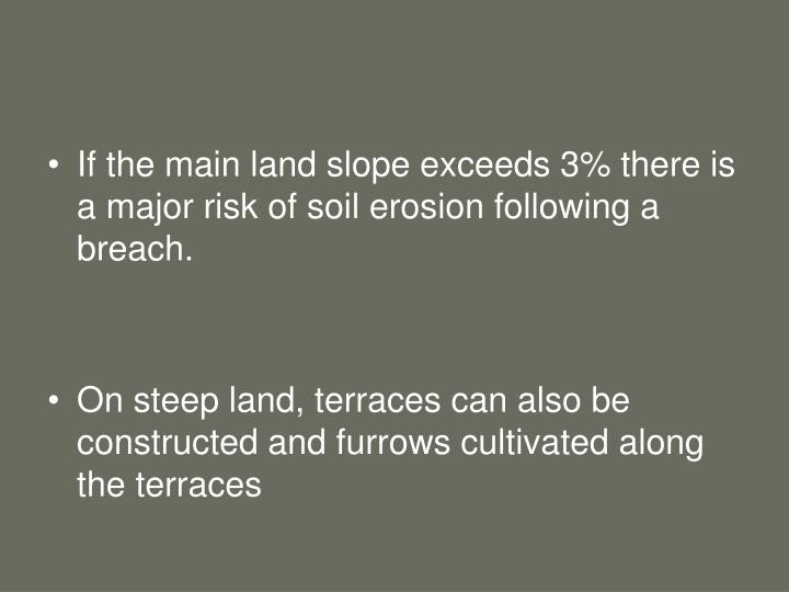 If the main land slope exceeds 3% there is a major risk of soil erosion following a breach.