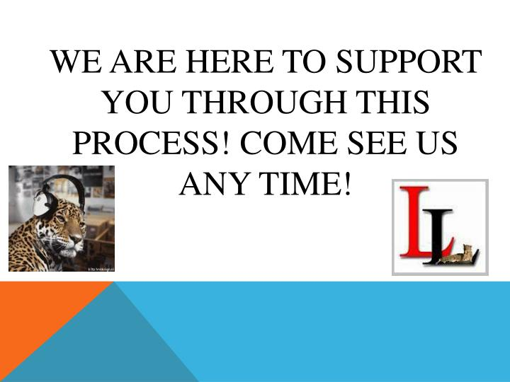 We are here to support you through this process! Come see us any time!