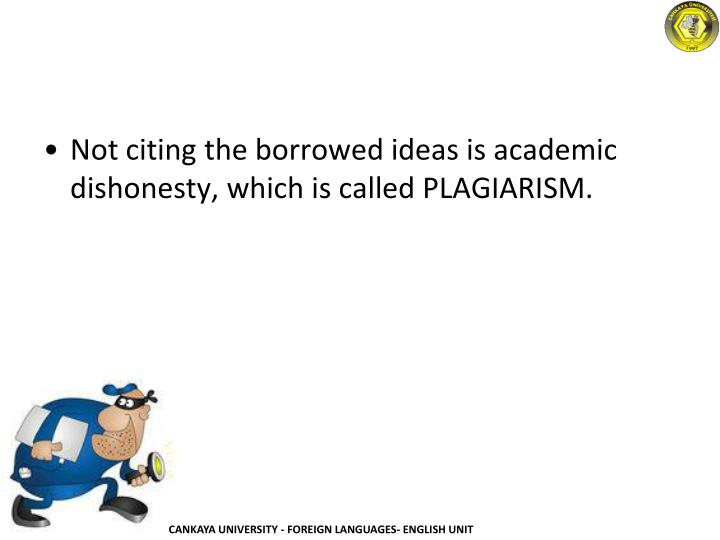 Not citing the borrowed ideas is academic dishonesty, which is called