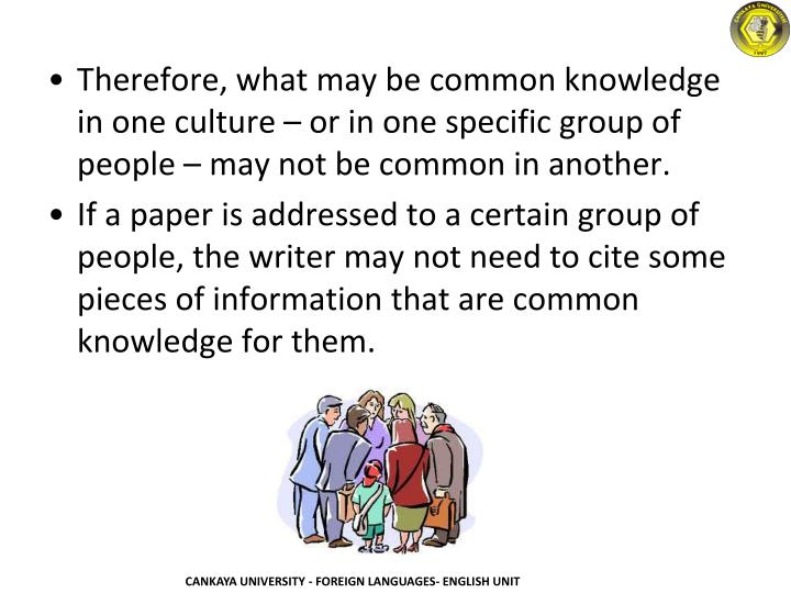 Therefore, what may be common knowledge in one culture – or in one specific group of people – may not be common in another.