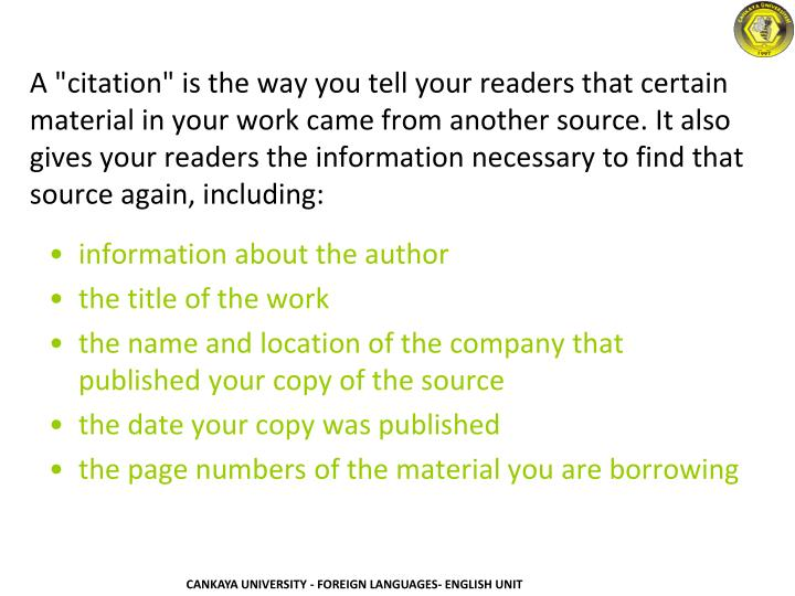 """A """"citation"""" is the way you tell your readers that certain material in your work came from another source. It also gives your readers the information necessary to find that source again, including:"""