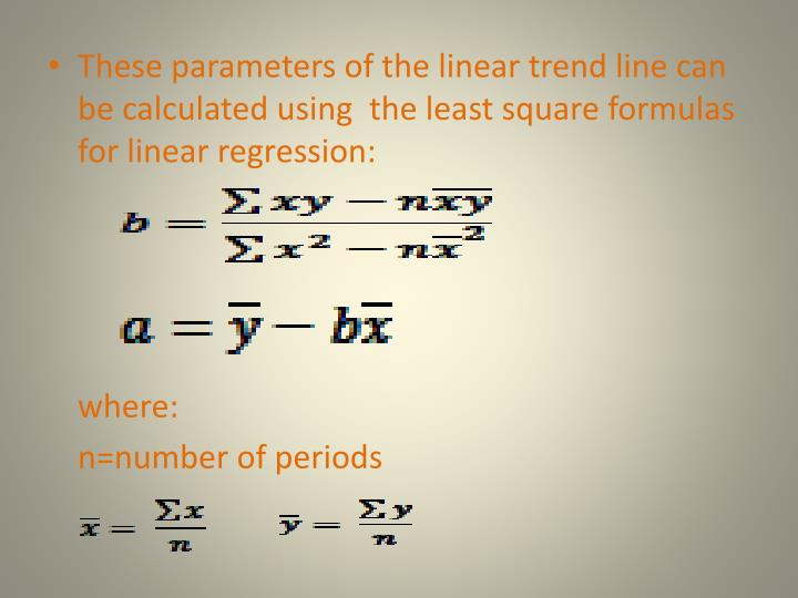 These parameters of the linear trend line can be calculated using  the least square formulas for linear regression: