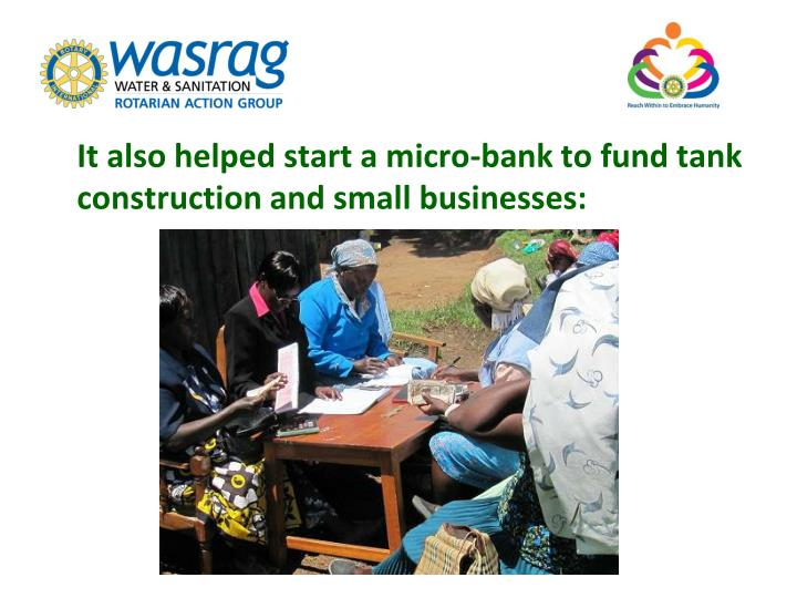 It also helped start a micro-bank to fund tank construction and small businesses: