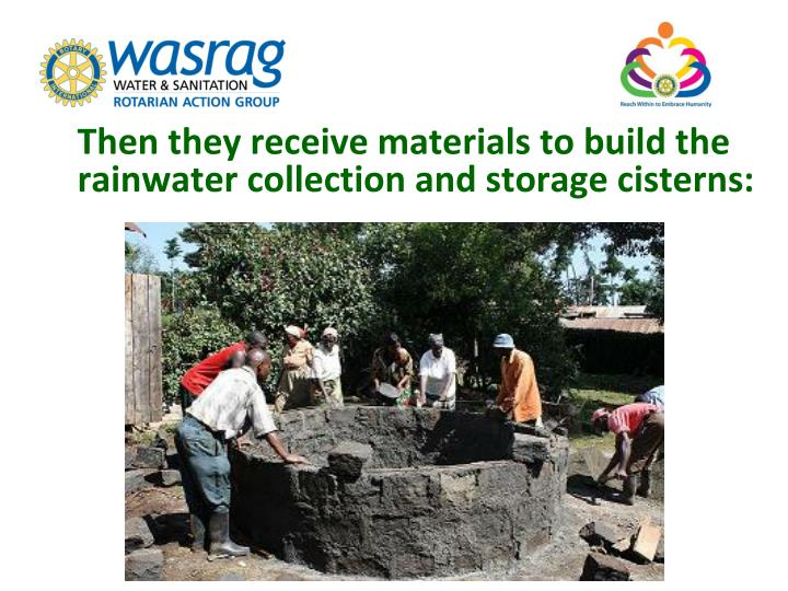 Then they receive materials to build the rainwater collection and storage cisterns: