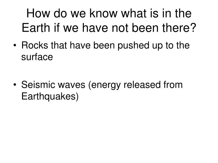How do we know what is in the Earth if we have not been there?