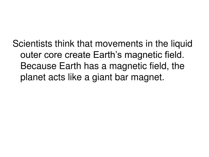 Scientists think that movements in the liquid outer core create Earth's magnetic field. Because Earth has a magnetic field, the planet acts like a giant bar magnet.