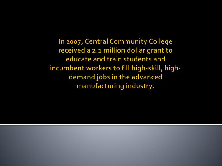 In 2007, Central Community College received a 2.1 million dollar grant to educate and train students...