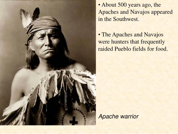 About 500 years ago, the Apaches and Navajos appeared in the Southwest.