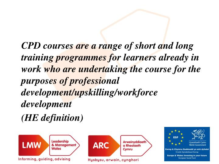 CPD courses are a range of short and long training programmes for learners already in work who are undertaking the course for the purposes of professional development/upskilling/workforce development