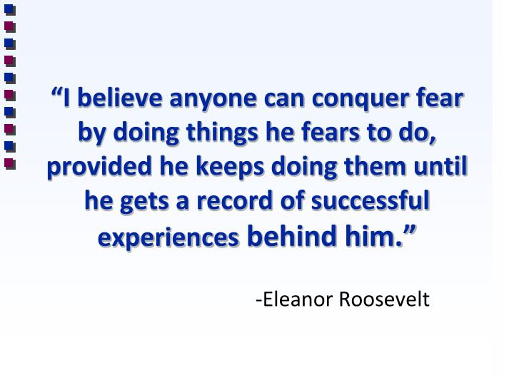 """""""I believe anyone can conquer fear by doing things he fears to do, provided he keeps doing them until he gets a record of successful experiences"""