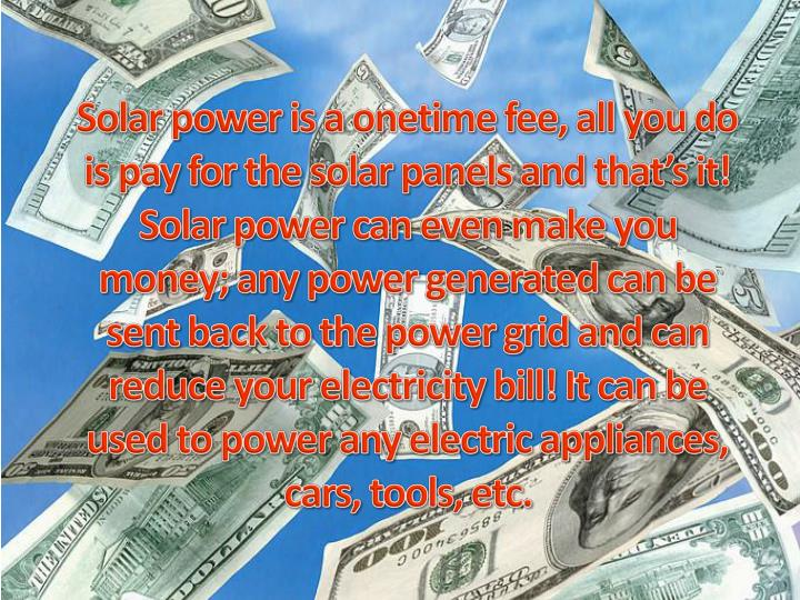 Solar power is a onetime fee, all you do is pay for the solar panels and that's it! Solar power can even make you money; any power generated can be sent back to the power grid and can reduce your electricity bill! It can be used to power any electric appliances, cars, tools, etc.