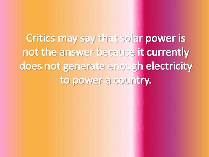 Critics may say that solar power is not the answer because it currently does not generate enough electricity to power a country.