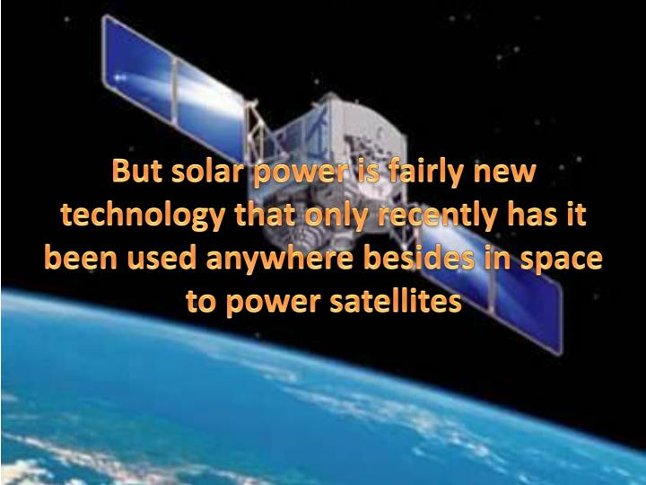 But solar power is fairly new technology that only recently has it been used anywhere besides in space to power satellites
