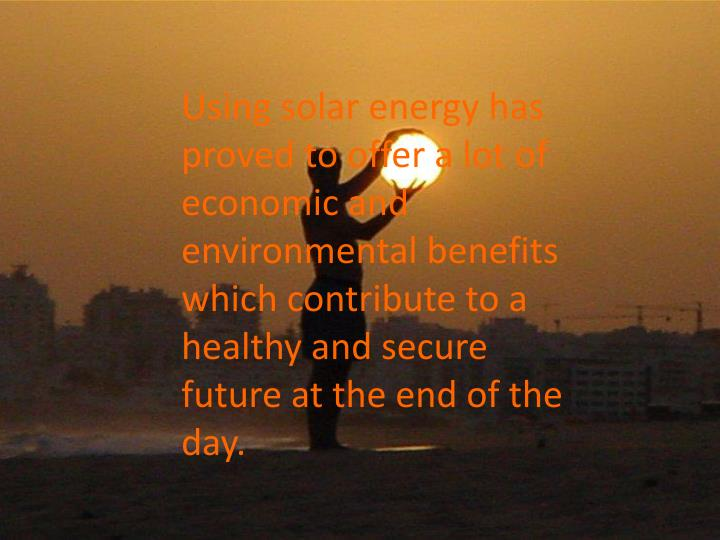 Using solar energy has proved to offer a lot of economic and environmental benefits which contribute to a healthy and secure future at the end of the day.