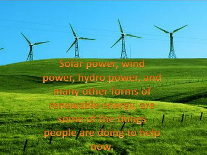Solar power, wind power, hydro power, and many other forms of renewable energy, are some of the things people are doing to help now.