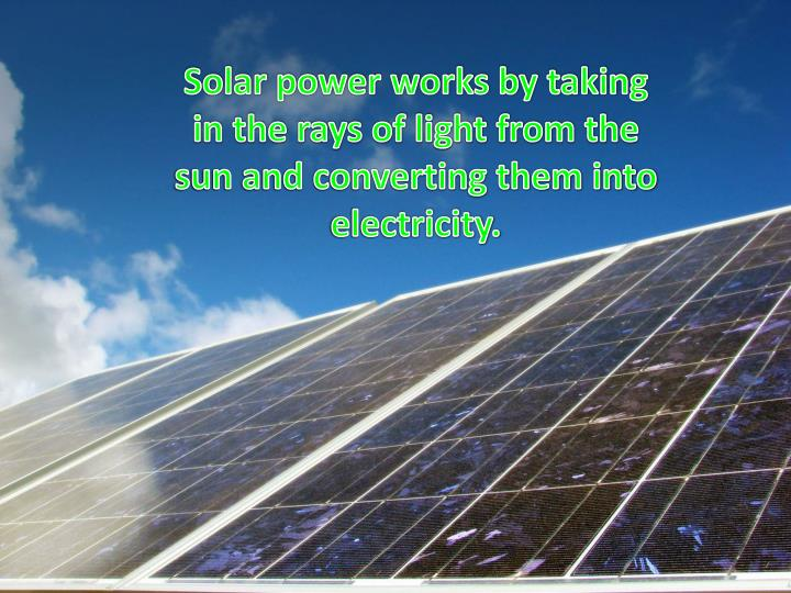 Solar power works by taking in the rays of light from the sun and converting them into electricity.