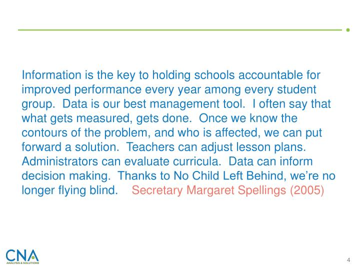 Information is the key to holding schools accountable for improved performance every year among every student group.  Data is our best management tool.  I often say that what gets measured, gets done.  Once we know the contours of the problem, and who is affected, we can put forward a solution.  Teachers can adjust lesson plans.  Administrators can evaluate curricula.  Data can inform decision making.  Thanks to No Child Left Behind, we're no longer flying blind.