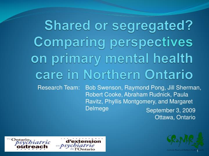 Shared or segregated comparing perspec tives on primary mental health care in northern ontario