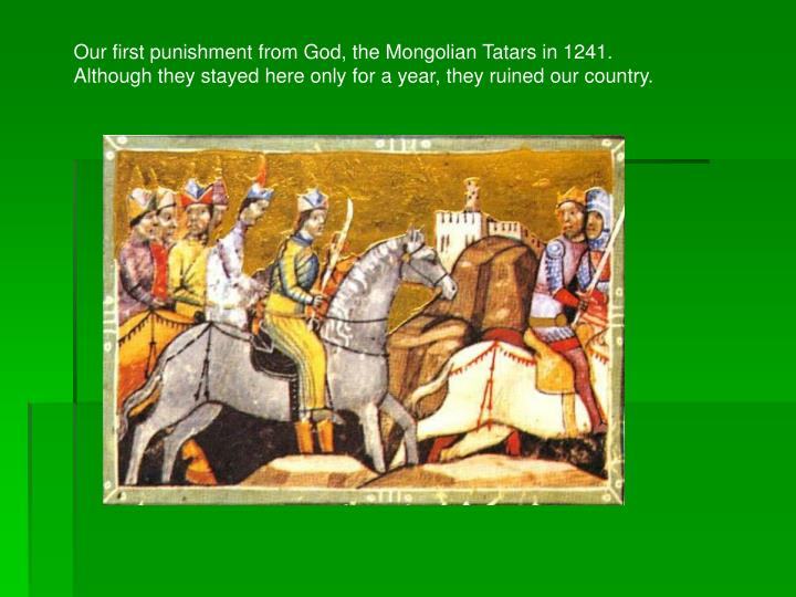 Our first punishment from God, the Mongolian Tatars in 1241.