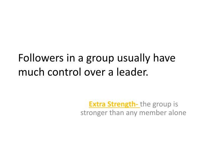 Followers in a group usually have much control over a leader.