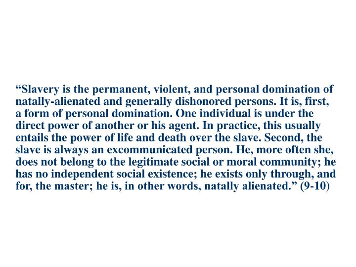 """""""Slavery is the permanent, violent, and personal domination of natally-alienated and generally dishonored persons. It is, first, a form of personal domination. One individual is under the direct power of another or his agent. In practice, this usually entails the power of life and death over the slave. Second, the slave is always an excommunicated person. He, more often she, does not belong to the legitimate social or moral community; he has no independent social existence; he exists only through, and for, the master; he is, in other words, natally alienated."""" (9-10)"""