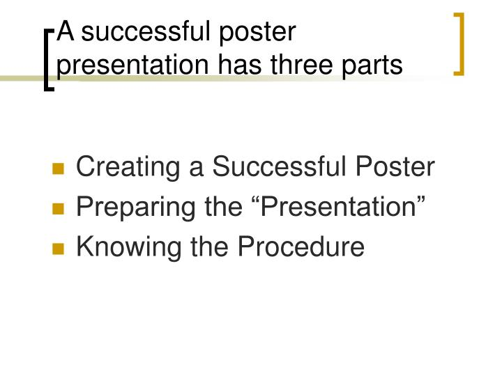 A successful poster presentation has three parts