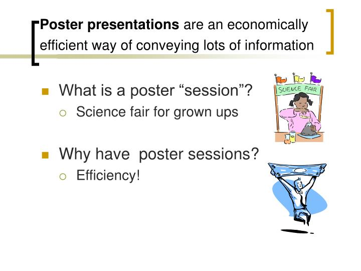 Poster presentations are an economically efficient way of conveying lots of information