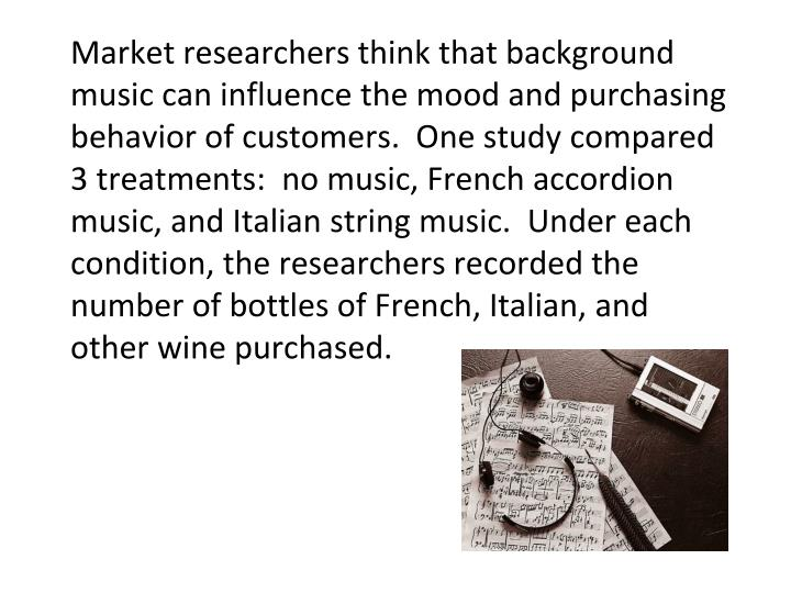 Market researchers think that background music can influence the mood and purchasing behavior of customers.  One study compared 3 treatments:  no music, French accordion music, and Italian string music.  Under each condition, the researchers recorded the number of bottles of French, Italian, and other wine purchased.