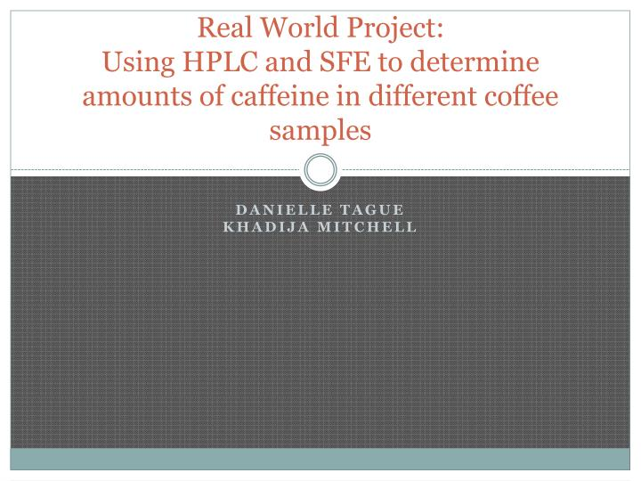 Real world project using hplc and sfe to determine amounts of caffeine in different coffee samples