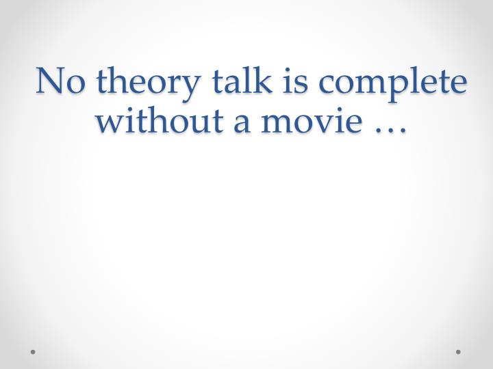 No theory talk is complete without a movie …