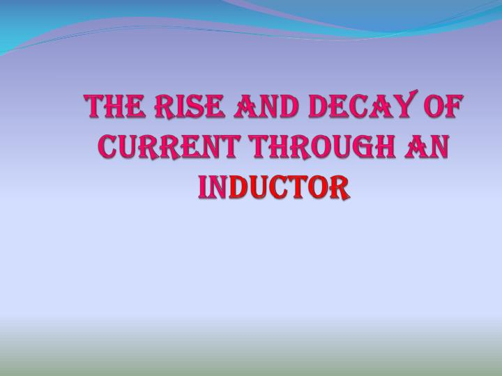 the rise and decay of current through an in ductor n.