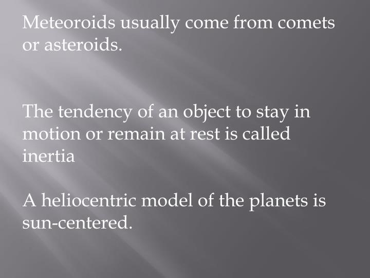 Meteoroids usually come from comets or asteroids.