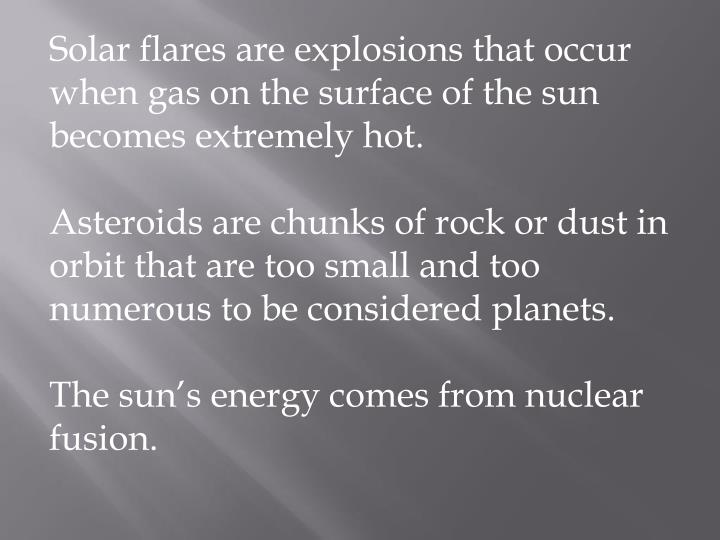 Solar flares are explosions that occur when gas on the surface of the sun becomes extremely hot.