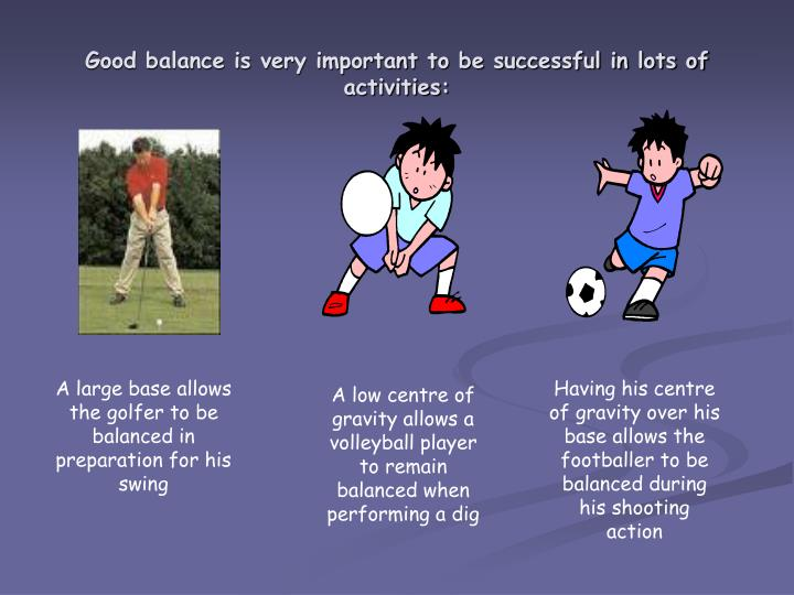 Good balance is very important to be successful in lots of activities: