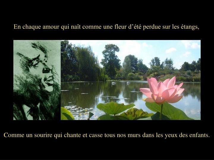 En chaque amour qui naît comme une fleur d'été perdue sur les étangs,