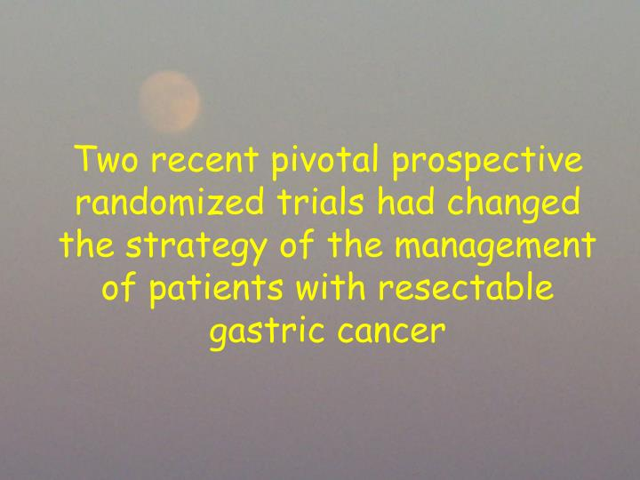 Two recent pivotal prospective randomized trials had changed the strategy of the management of patients with resectable gastric cancer