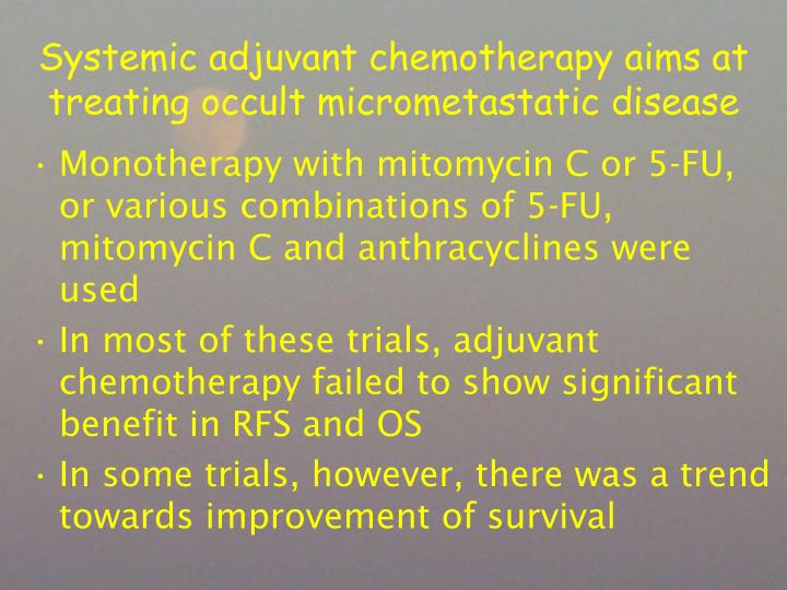 Systemic adjuvant chemotherapy aims at treating occult micrometastatic disease
