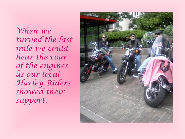 When we turned the last mile we could hear the roar of the engines as our local Harley Riders showed their support.