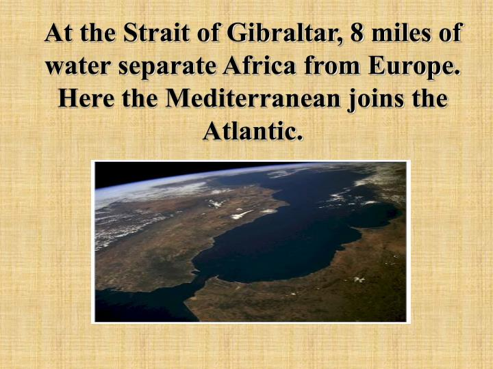 At the Strait of Gibraltar, 8 miles of water separate Africa from Europe. Here the Mediterranean joins the Atlantic.