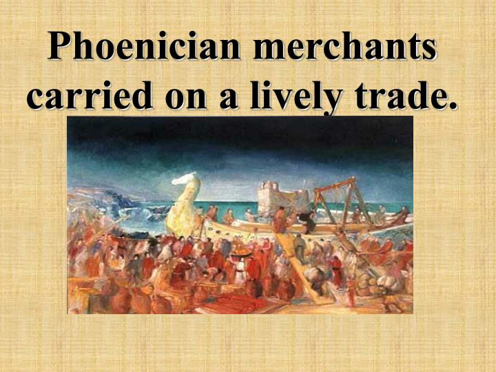 Phoenician merchants carried on a lively trade.