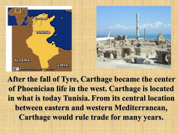 After the fall of Tyre, Carthage became the center of Phoenician life in the west. Carthage is located in what is today Tunisia.