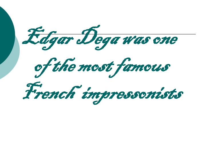 Edgar dega was one of the most famous french impressonists