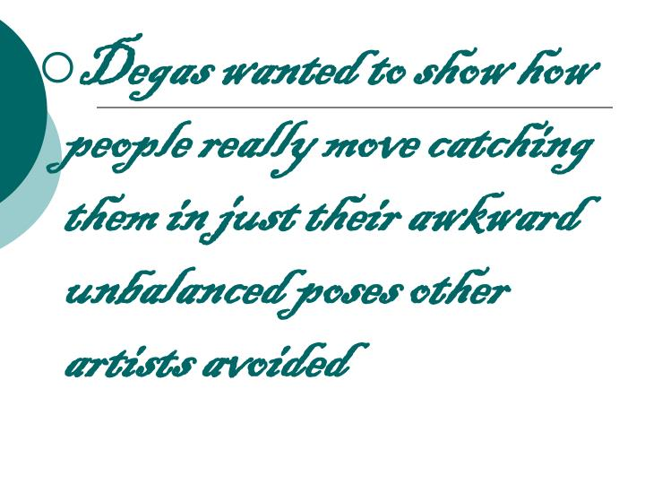 Degas wanted to show how people really move catching them in just their awkward unbalanced poses other artists avoided