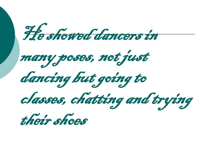 He showed dancers in many poses, not just dancing but going to classes, chatting and trying their shoes